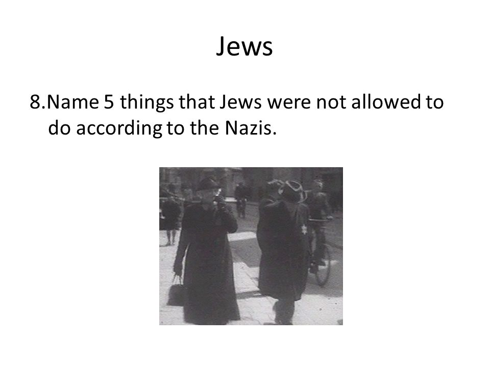 Jews 8.Name 5 things that Jews were not allowed to do according to the Nazis.