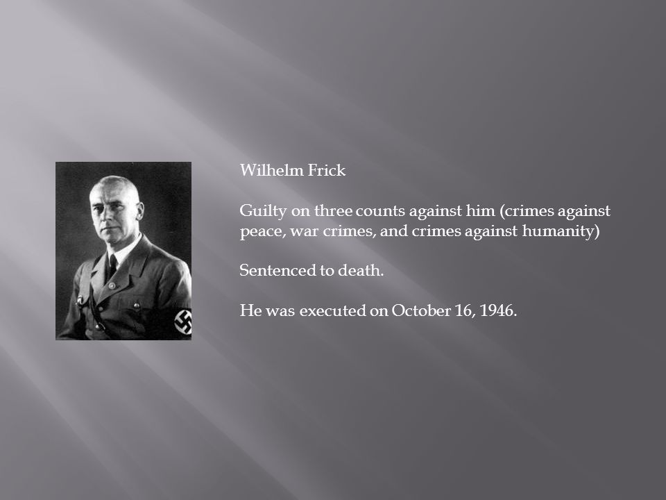 Wilhelm Frick Guilty on three counts against him (crimes against peace, war crimes, and crimes against humanity)