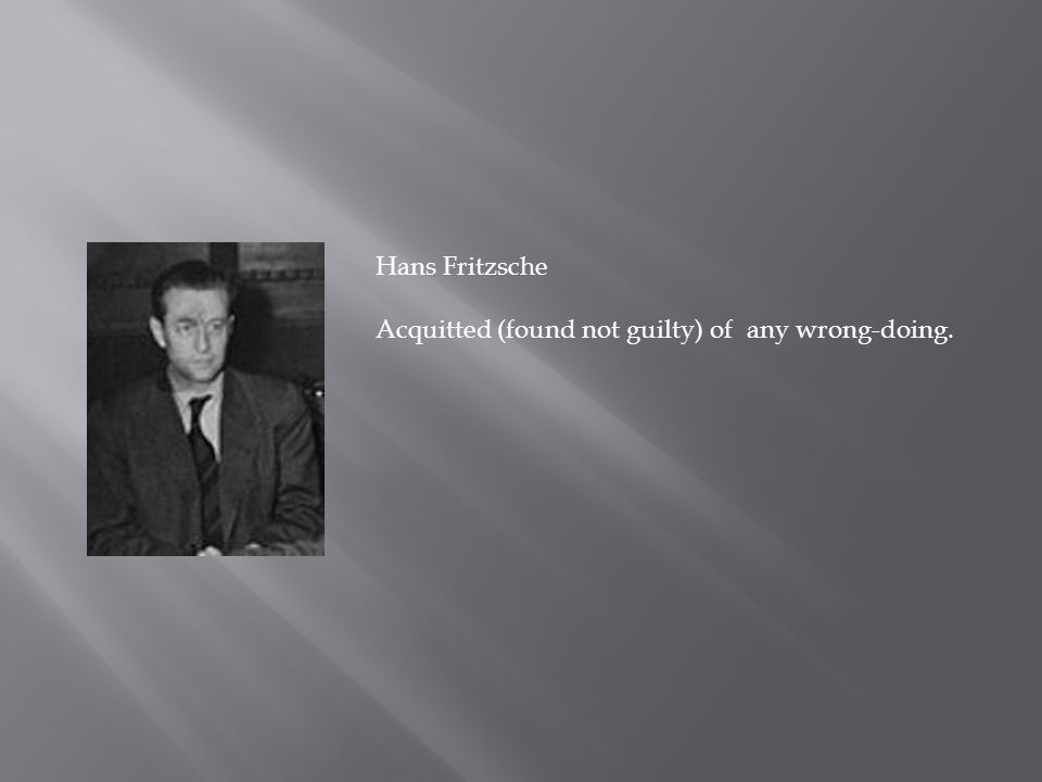 Hans Fritzsche Acquitted (found not guilty) of any wrong-doing.
