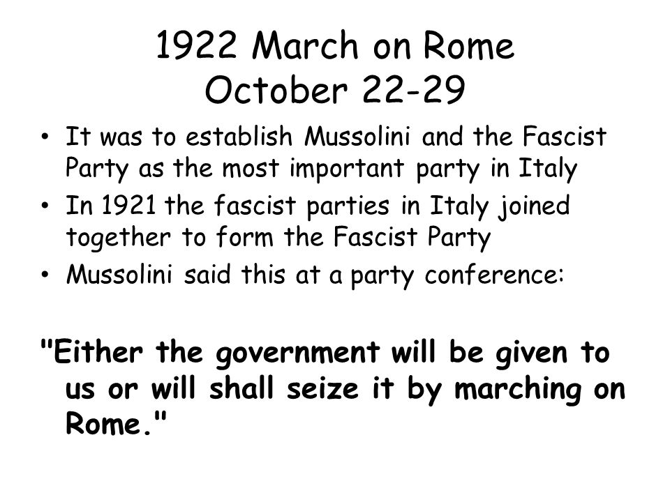 1922 March on Rome October 22-29 It was to establish Mussolini and the Fascist Party as the most important party in Italy.