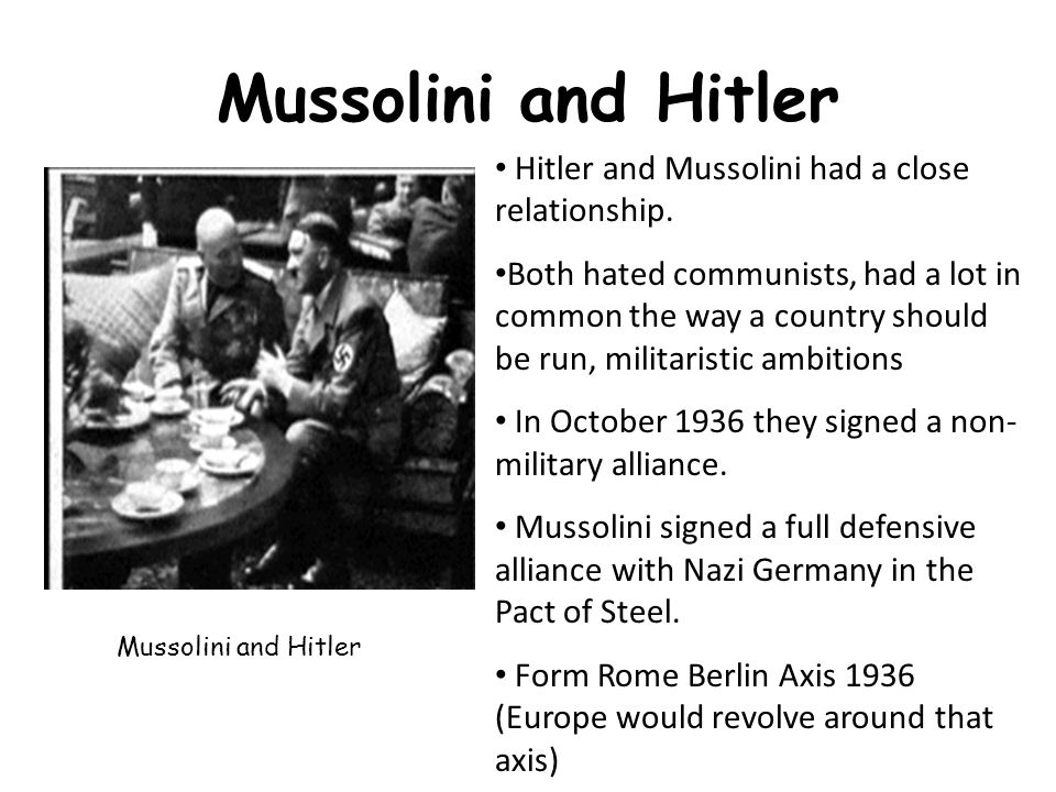 Mussolini and Hitler Hitler and Mussolini had a close relationship.