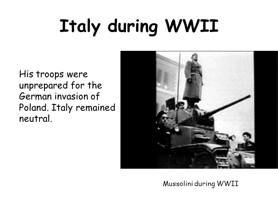 Italy during WWII His troops were unprepared for the German invasion of Poland. Italy remained neutral.