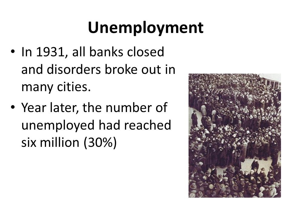 Unemployment In 1931, all banks closed and disorders broke out in many cities.