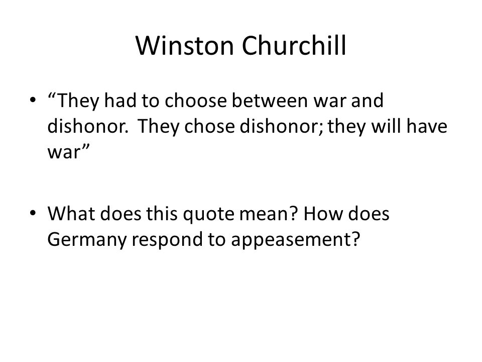 Winston Churchill They had to choose between war and dishonor. They chose dishonor; they will have war