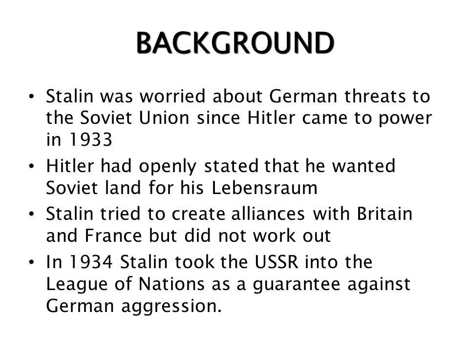 BACKGROUND Stalin was worried about German threats to the Soviet Union since Hitler came to power in 1933.
