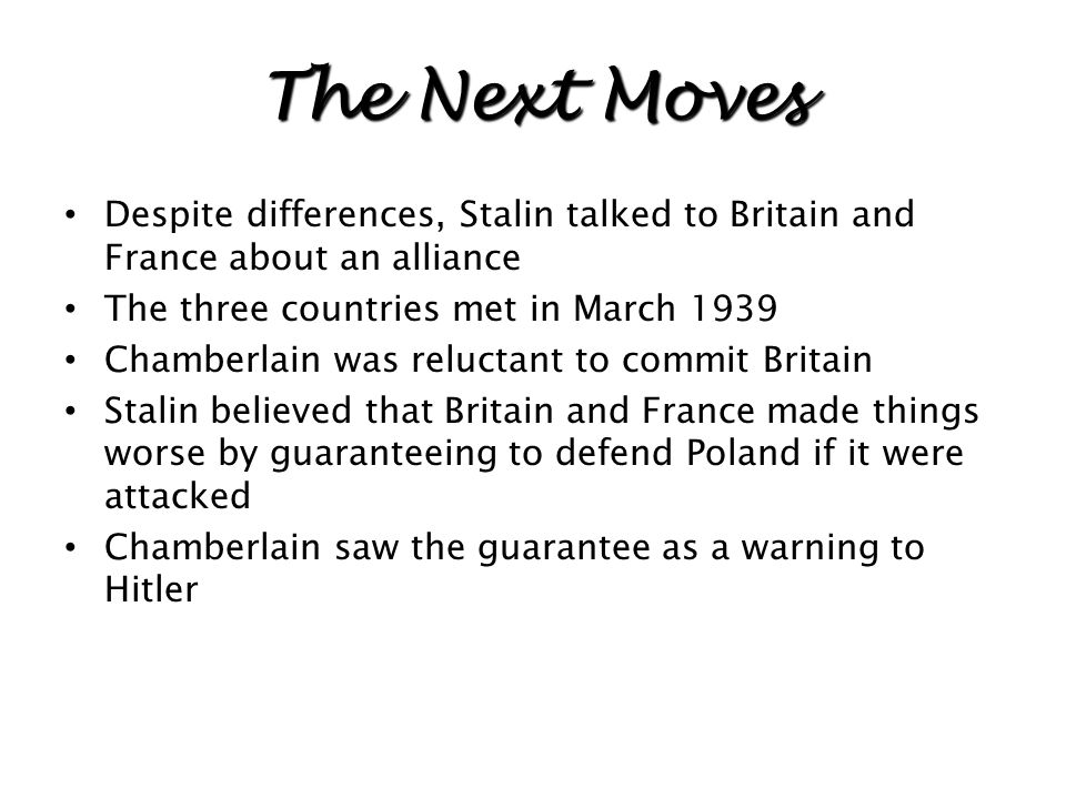 The Next Moves Despite differences, Stalin talked to Britain and France about an alliance. The three countries met in March 1939.
