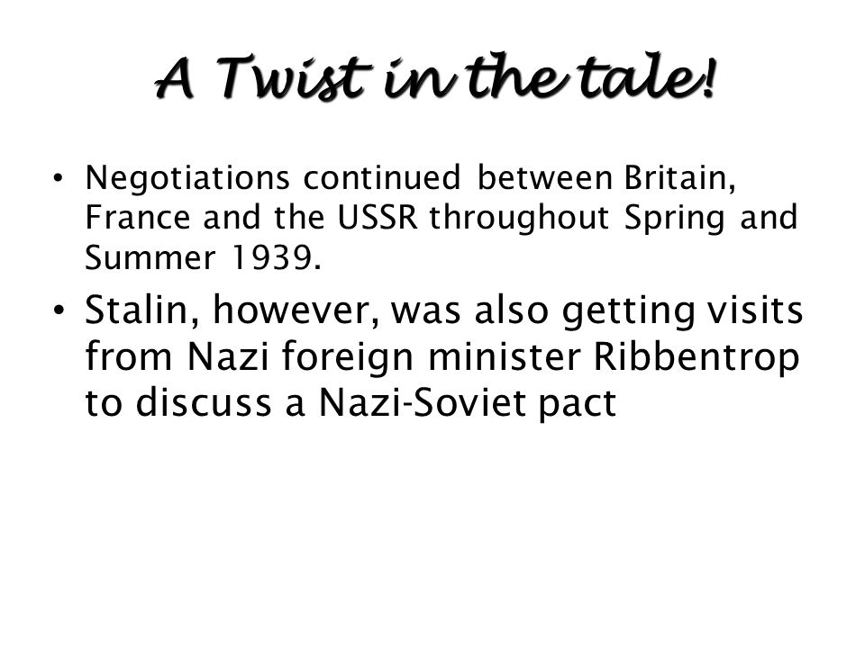 A Twist in the tale! Negotiations continued between Britain, France and the USSR throughout Spring and Summer 1939.