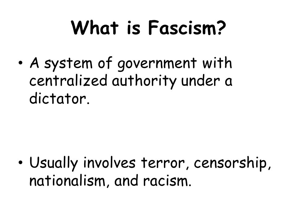 What is Fascism. A system of government with centralized authority under a dictator.