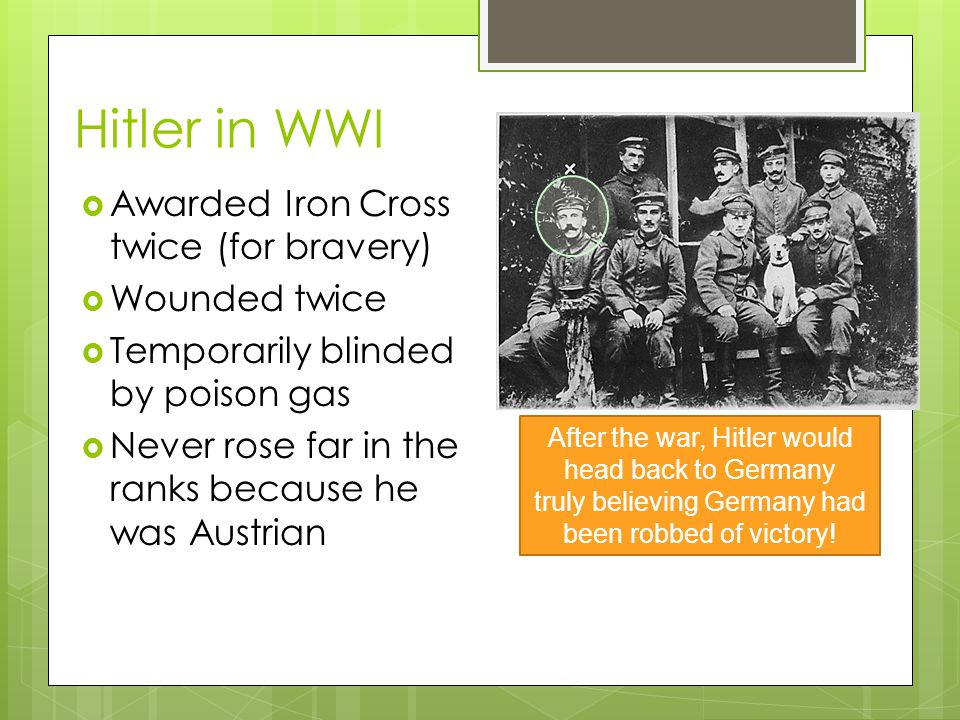 Hitler in WWI Awarded Iron Cross twice (for bravery) Wounded twice