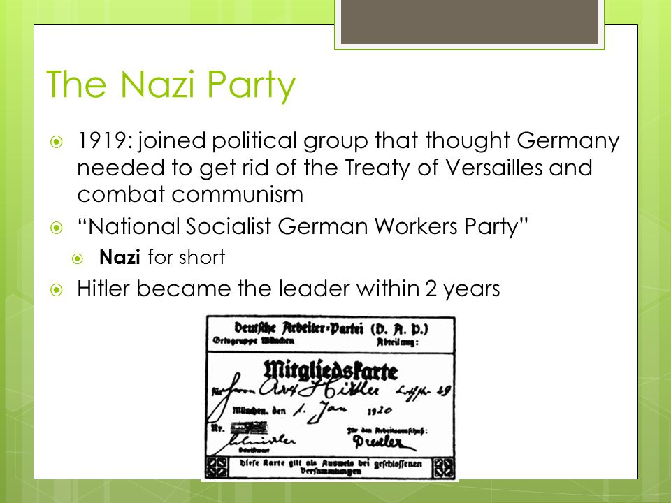 The Nazi Party 1919: joined political group that thought Germany needed to get rid of the Treaty of Versailles and combat communism.