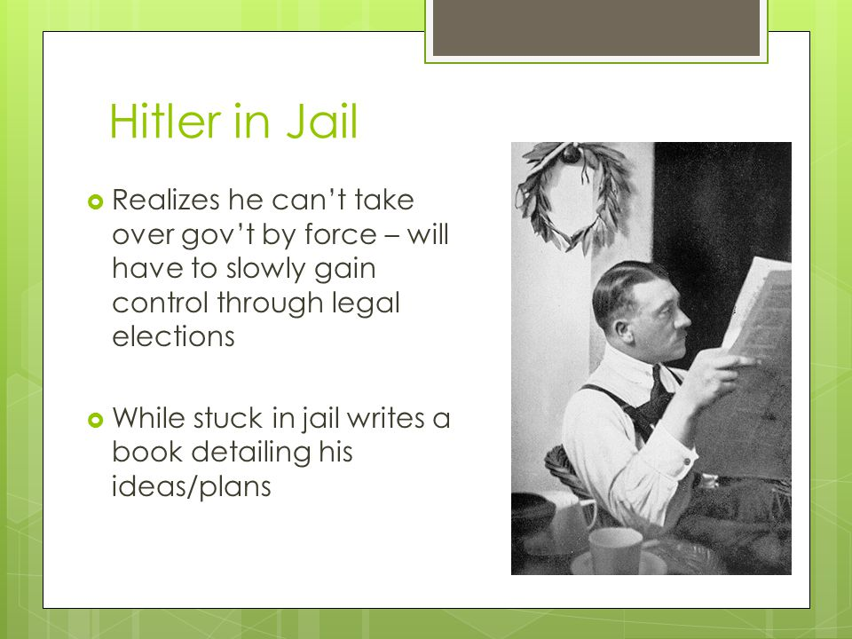 Hitler in Jail Realizes he can't take over gov't by force – will have to slowly gain control through legal elections.
