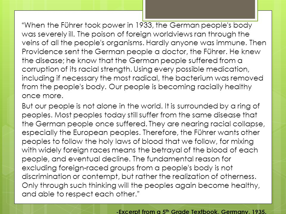 When the Führer took power in 1933, the German people s body was severely ill. The poison of foreign worldviews ran through the veins of all the people s organisms. Hardly anyone was immune. Then Providence sent the German people a doctor, the Führer. He knew the disease; he know that the German people suffered from a corruption of its racial strength. Using every possible medication, including if necessary the most radical, the bacterium was removed from the people s body. Our people is becoming racially healthy once more.