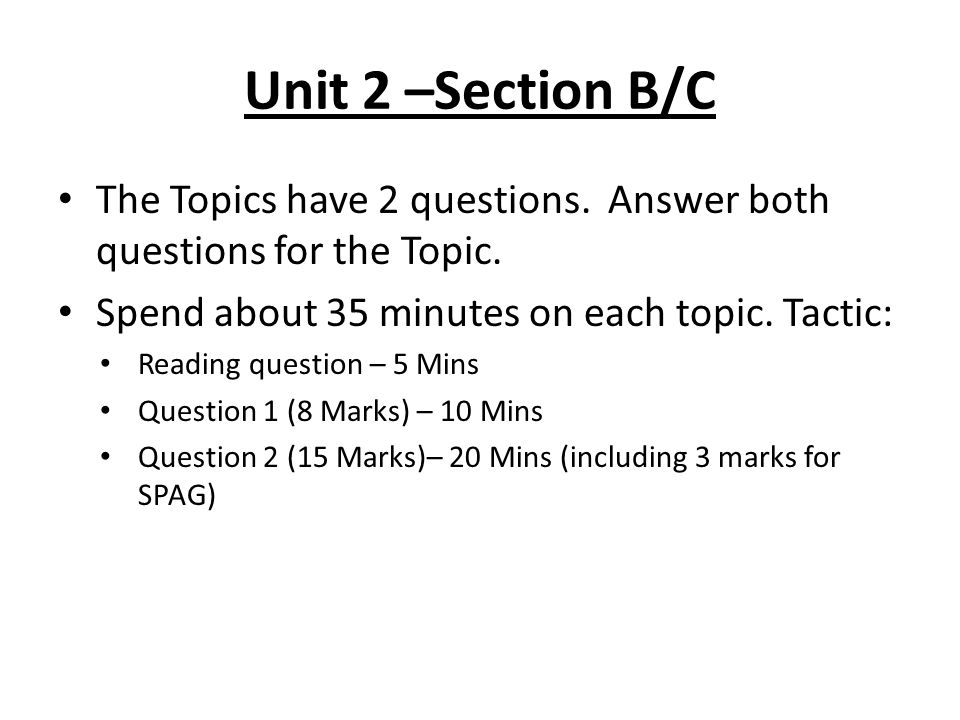 Unit 2 –Section B/C The Topics have 2 questions. Answer both questions for the Topic. Spend about 35 minutes on each topic. Tactic: