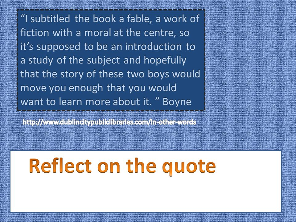 I subtitled the book a fable, a work of fiction with a moral at the centre, so it's supposed to be an introduction to a study of the subject and hopefully that the story of these two boys would move you enough that you would want to learn more about it. Boyne