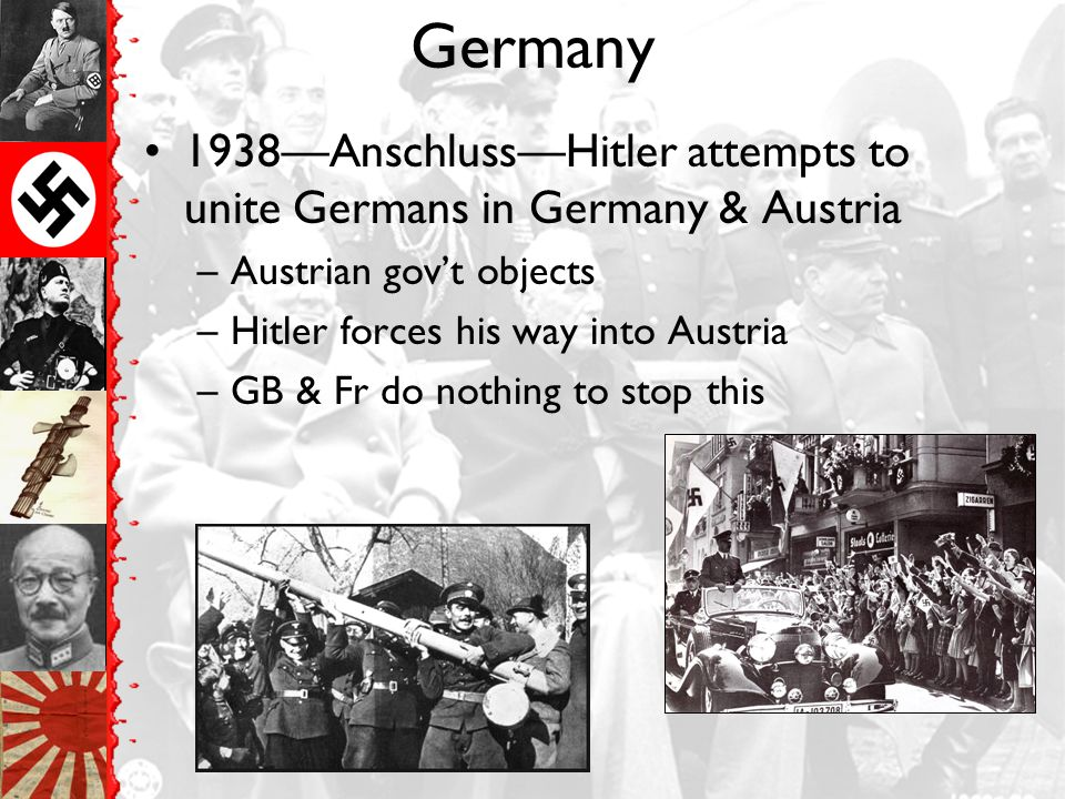 Germany 1938—Anschluss—Hitler attempts to unite Germans in Germany & Austria. Austrian gov't objects.