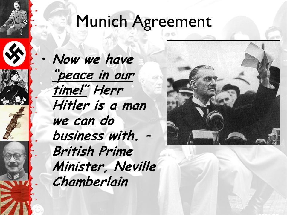 Munich Agreement Now we have peace in our time! Herr Hitler is a man we can do business with.