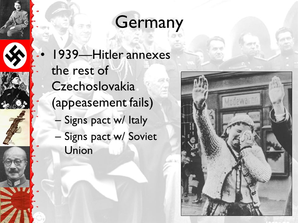 Germany 1939—Hitler annexes the rest of Czechoslovakia (appeasement fails) Signs pact w/ Italy.
