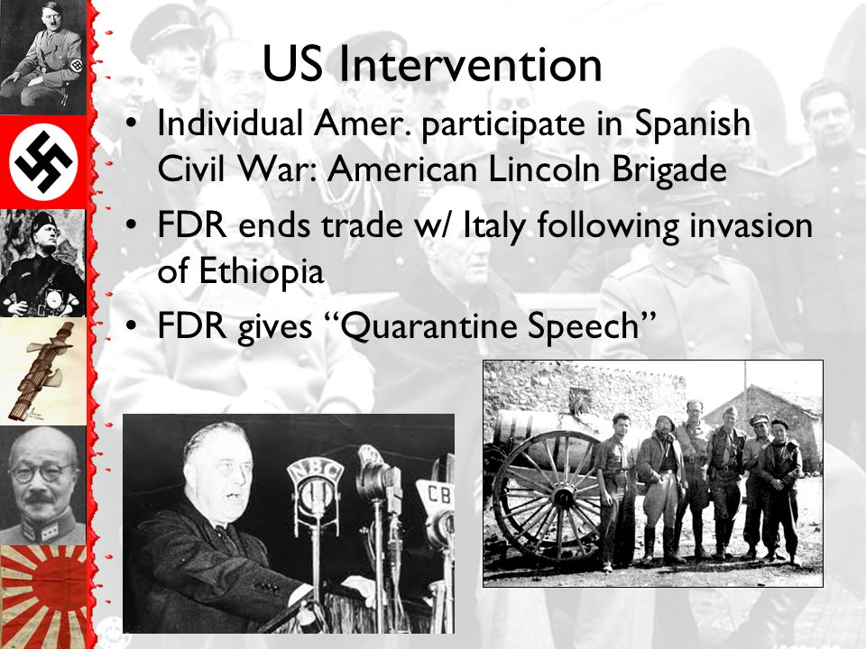 US Intervention Individual Amer. participate in Spanish Civil War: American Lincoln Brigade. FDR ends trade w/ Italy following invasion of Ethiopia.