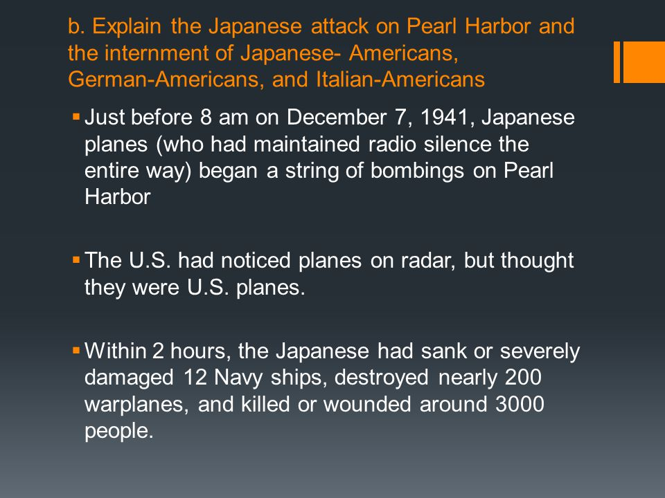 b. Explain the Japanese attack on Pearl Harbor and the internment of Japanese- Americans, German-Americans, and Italian-Americans
