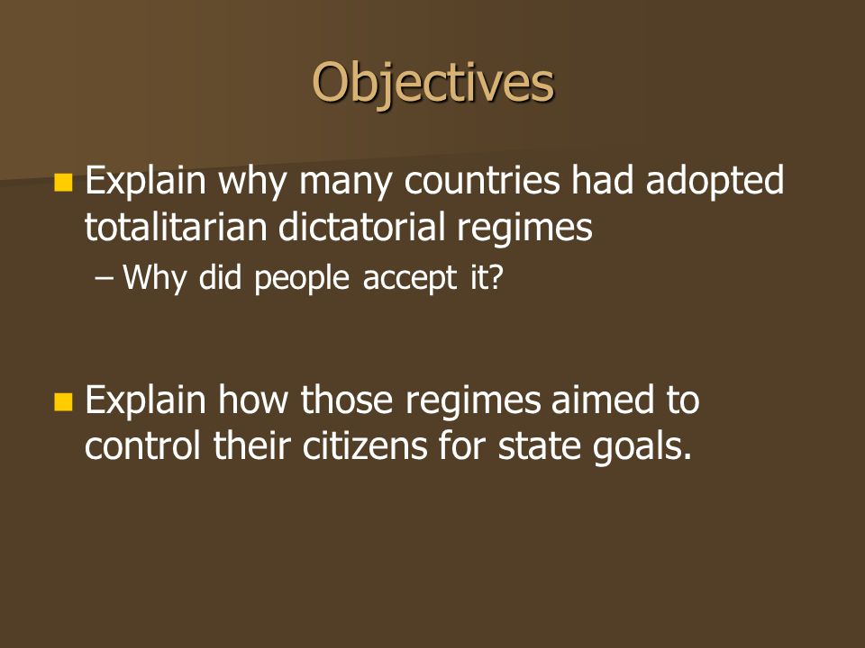 Objectives Explain why many countries had adopted totalitarian dictatorial regimes Why did people accept it