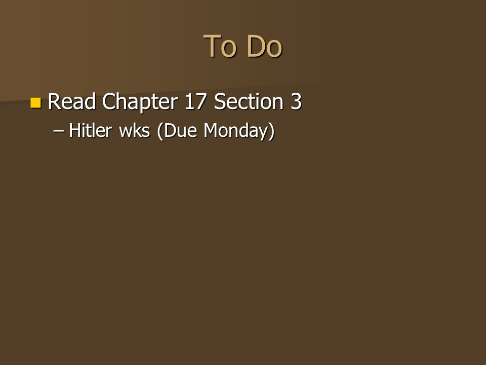 To Do Read Chapter 17 Section 3 Hitler wks (Due Monday)