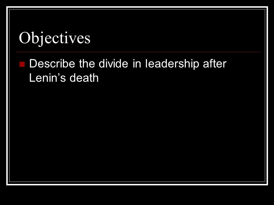Objectives Describe the divide in leadership after Lenin's death