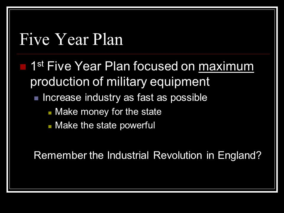 Five Year Plan 1st Five Year Plan focused on maximum production of military equipment. Increase industry as fast as possible.
