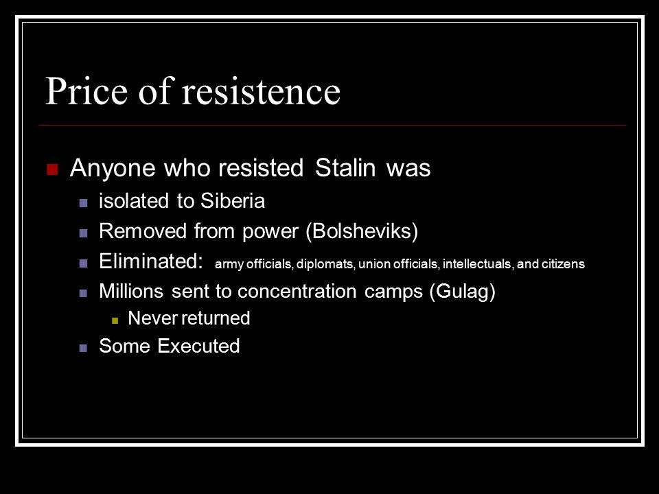Price of resistence Anyone who resisted Stalin was isolated to Siberia