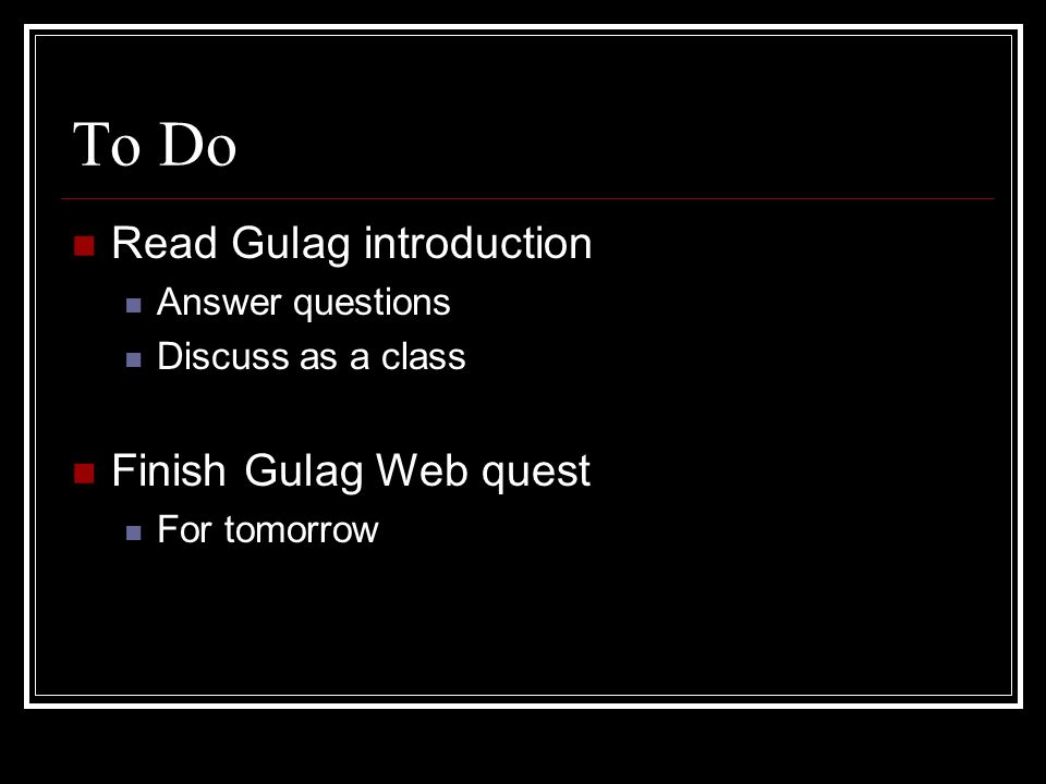 To Do Read Gulag introduction Finish Gulag Web quest Answer questions