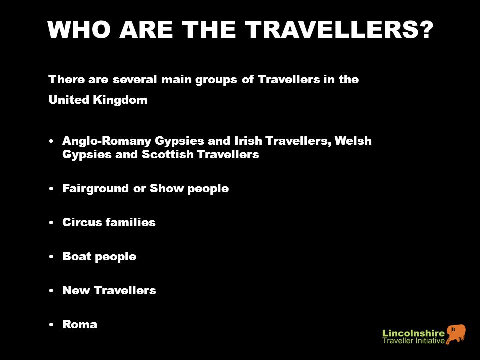 WHO ARE THE TRAVELLERS There are several main groups of Travellers in the. United Kingdom.