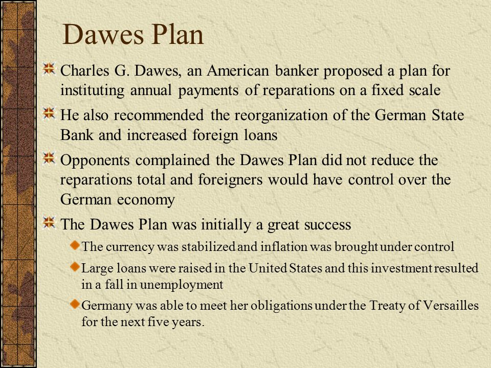 Dawes Plan Charles G. Dawes, an American banker proposed a plan for instituting annual payments of reparations on a fixed scale.