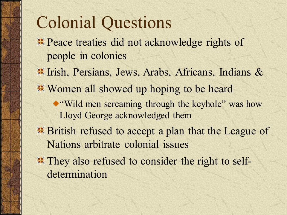 Colonial Questions Peace treaties did not acknowledge rights of people in colonies. Irish, Persians, Jews, Arabs, Africans, Indians &