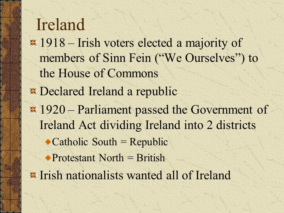 Ireland 1918 – Irish voters elected a majority of members of Sinn Fein ( We Ourselves ) to the House of Commons.