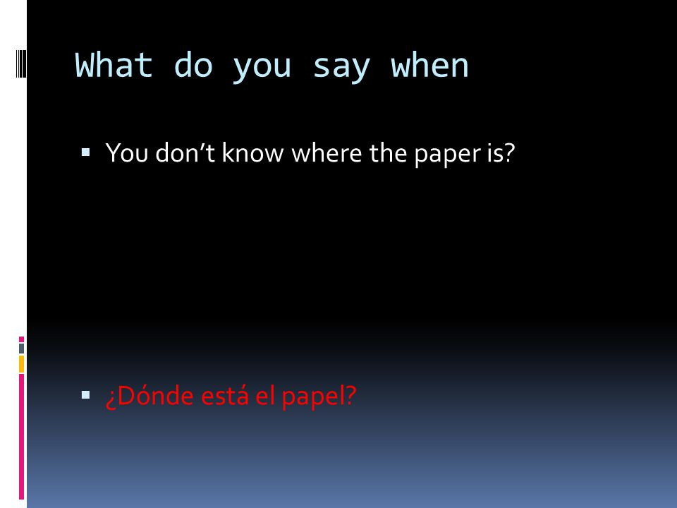 What do you say when You don't know where the paper is