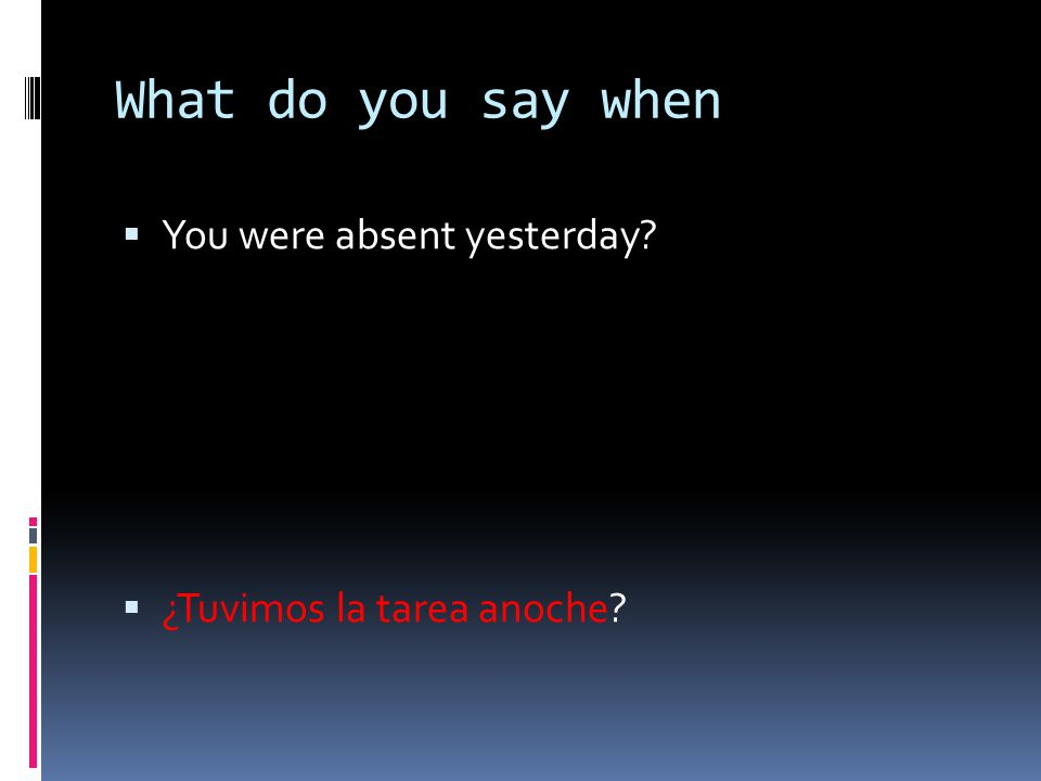 What do you say when You were absent yesterday