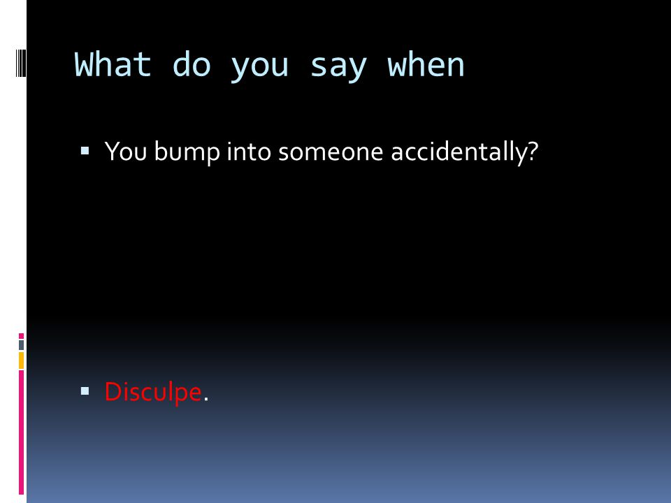 What do you say when You bump into someone accidentally Disculpe.