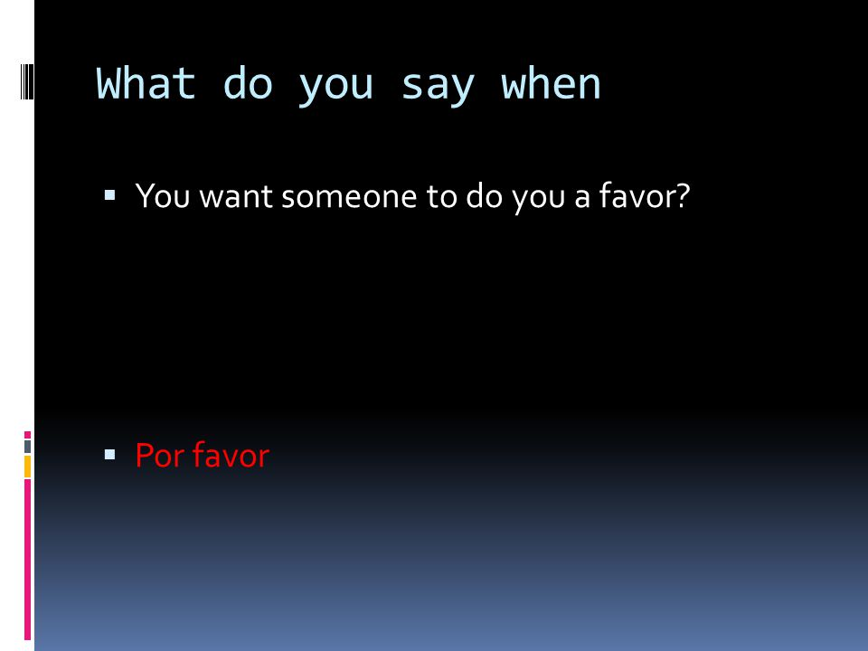 What do you say when You want someone to do you a favor Por favor