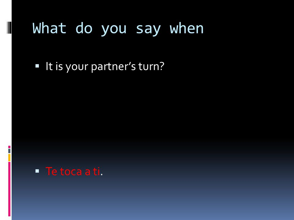 What do you say when It is your partner's turn Te toca a ti.