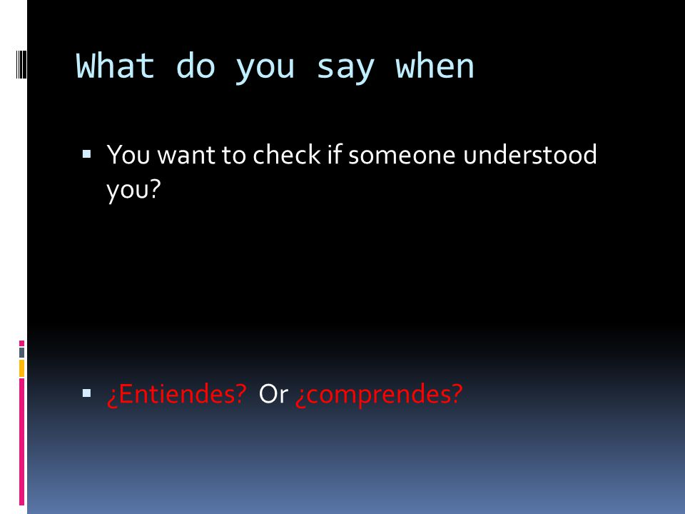 What do you say when You want to check if someone understood you
