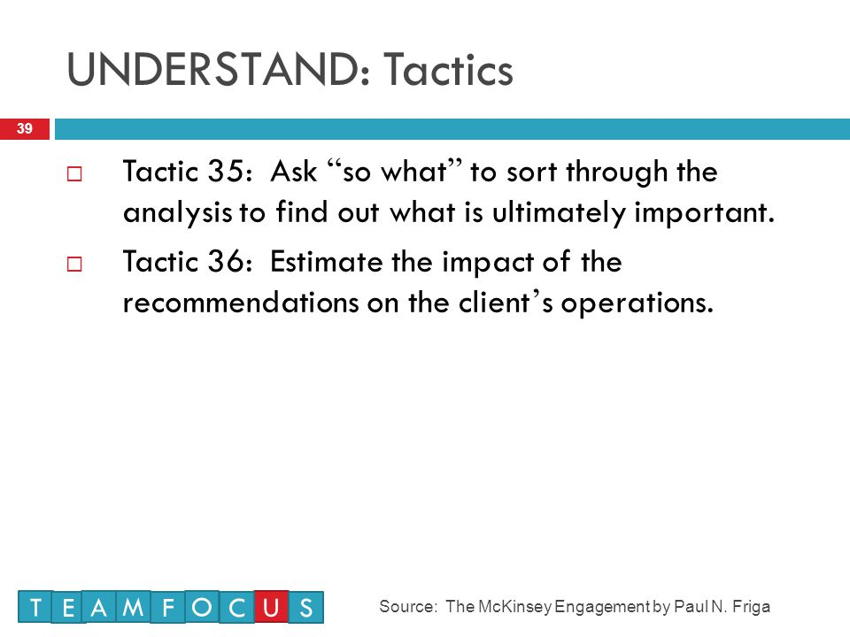 UNDERSTAND: Tactics Tactic 35: Ask so what to sort through the analysis to find out what is ultimately important.