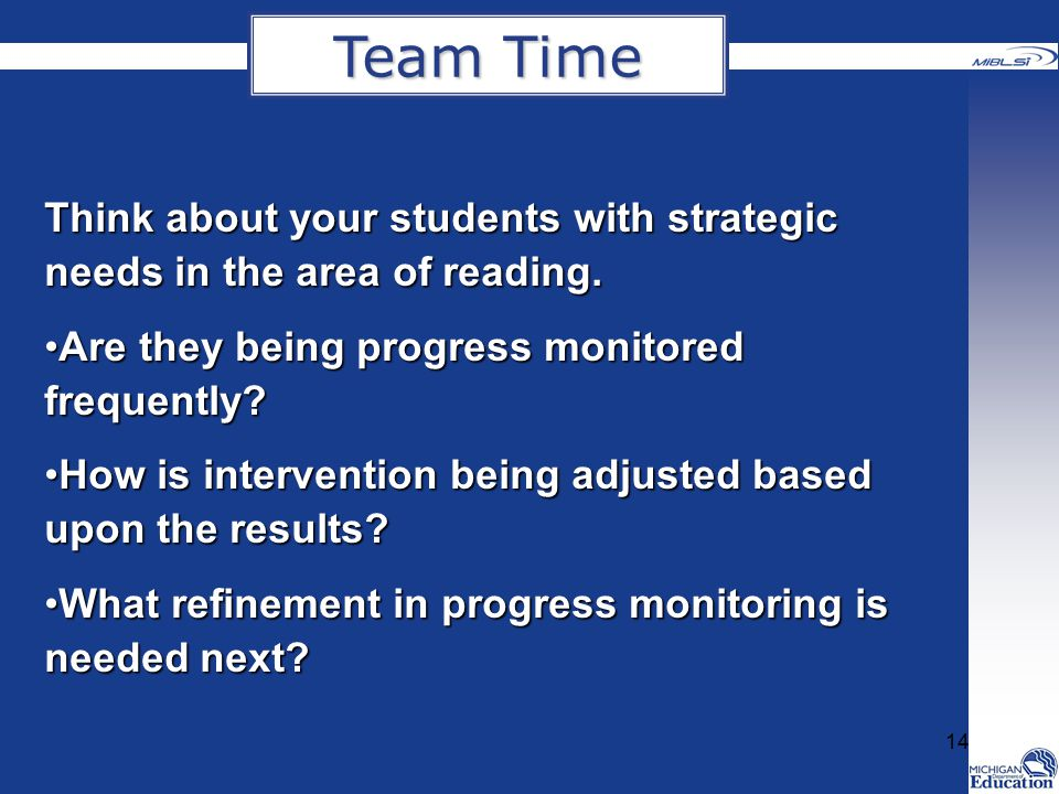 Team Time Think about your students with strategic needs in the area of reading. Are they being progress monitored frequently