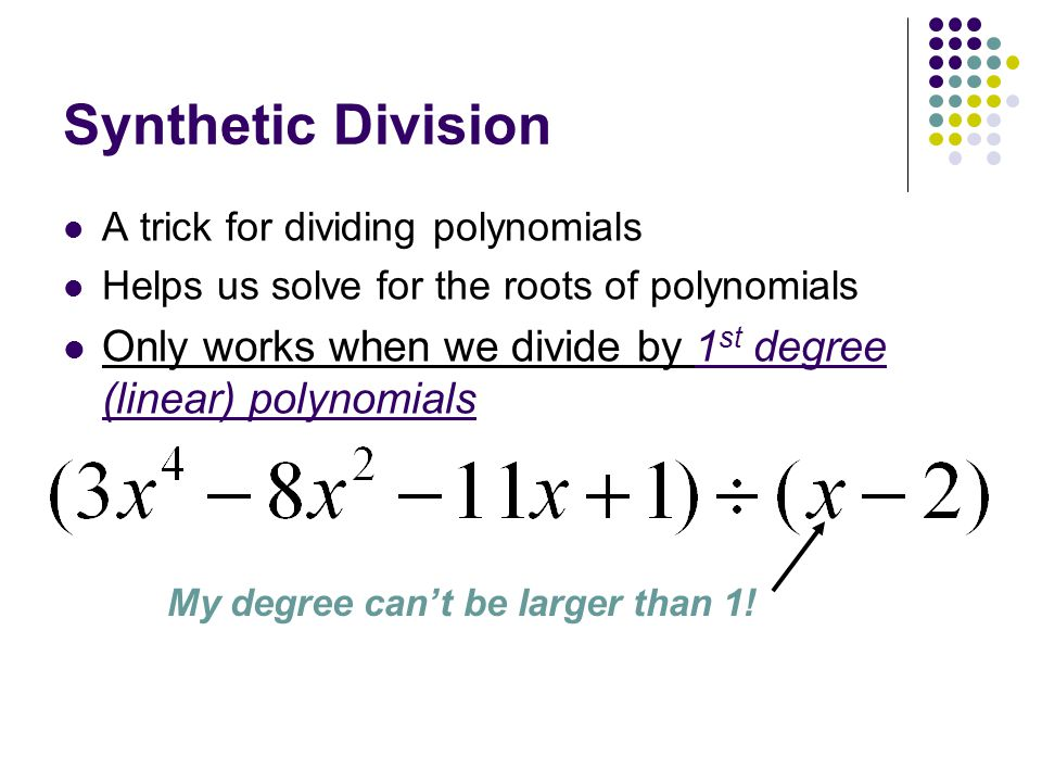 Synthetic Division A trick for dividing polynomials. Helps us solve for the roots of polynomials.