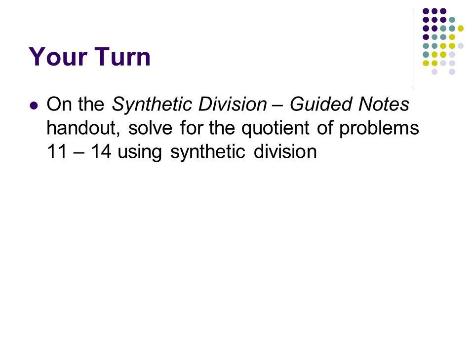 Your Turn On the Synthetic Division – Guided Notes handout, solve for the quotient of problems 11 – 14 using synthetic division.
