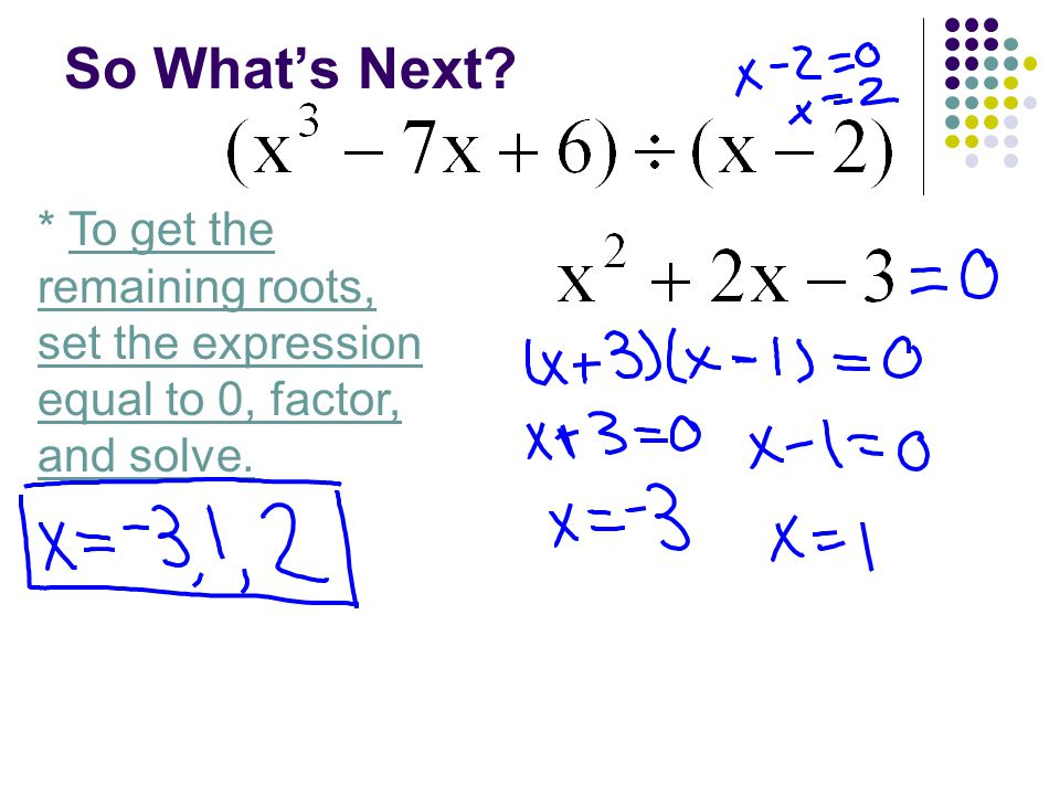So What's Next * To get the remaining roots, set the expression equal to 0, factor, and solve.