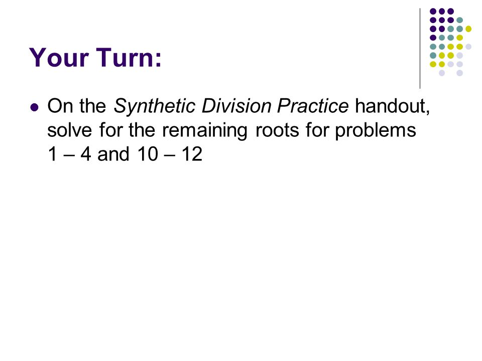Your Turn: On the Synthetic Division Practice handout, solve for the remaining roots for problems 1 – 4 and 10 – 12.