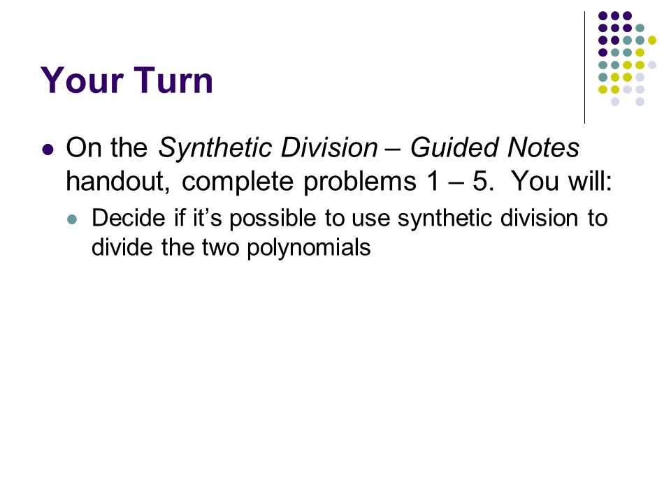 Your Turn On the Synthetic Division – Guided Notes handout, complete problems 1 – 5. You will: