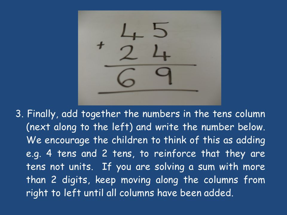 3. Finally, add together the numbers in the tens column (next along to the left) and write the number below. We encourage the children to think of this as adding e.g. 4 tens and 2 tens, to reinforce that they are tens not units. If you are solving a sum with more than 2 digits, keep moving along the columns from right to left until all columns have been added.