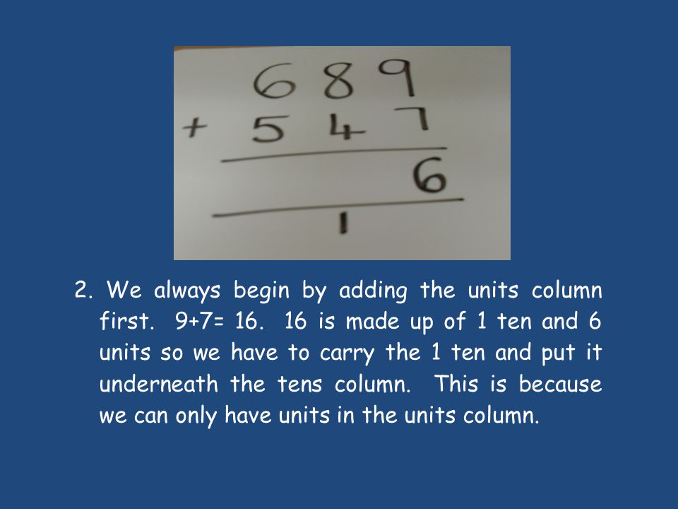 2. We always begin by adding the units column first. 9+7= 16