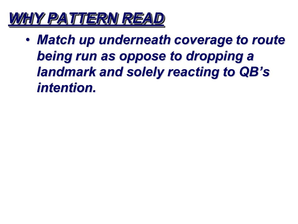 WHY PATTERN READ Match up underneath coverage to route being run as oppose to dropping a landmark and solely reacting to QB's intention.