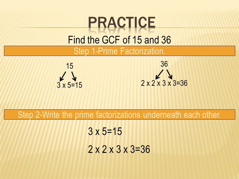Practice Find the GCF of 15 and 36 3 x 5=15 2 x 2 x 3 x 3=36